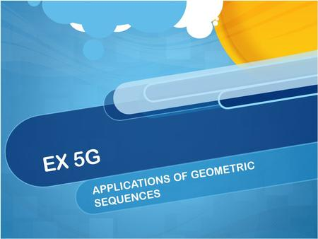 EX 5G APPLICATIONS OF GEOMETRIC SEQUENCES. GEOMETRIC SEQUENCES Application type questions involves growth and decay of discrete variables. Eg: population.