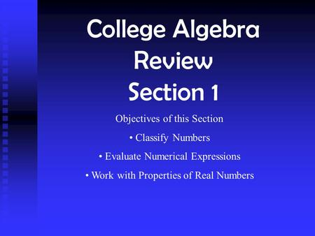 College Algebra Review Section 1 Objectives of this Section Classify Numbers Evaluate Numerical Expressions Work with Properties of Real Numbers.