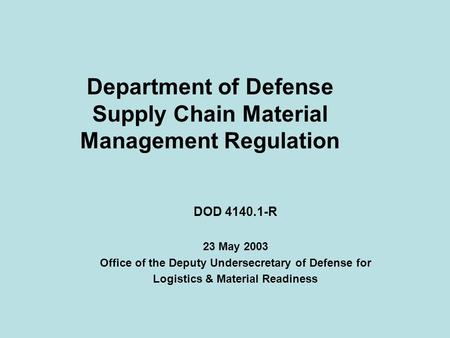 Department of Defense Supply Chain Material Management Regulation DOD 4140.1-R 23 May 2003 Office of the Deputy Undersecretary of Defense for Logistics.