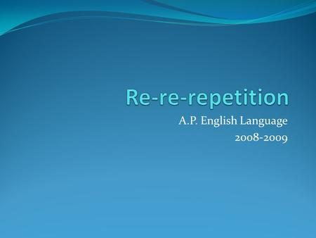 A.P. English Language 2008-2009. What is repetition? Repetition is a major rhetorical strategy for producing emphasis, clarity, amplification, or emotional.