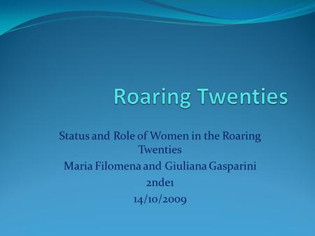Status and Role of Women in the Roaring Twenties Maria Filomena and Giuliana Gasparini 2nde1 14/10/2009.