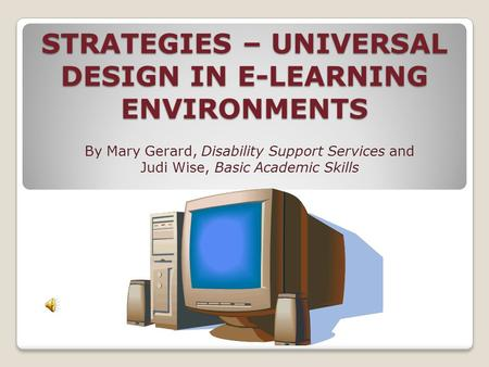 STRATEGIES – UNIVERSAL DESIGN IN E-LEARNING ENVIRONMENTS By Mary Gerard, Disability Support Services and Judi Wise, Basic Academic Skills.