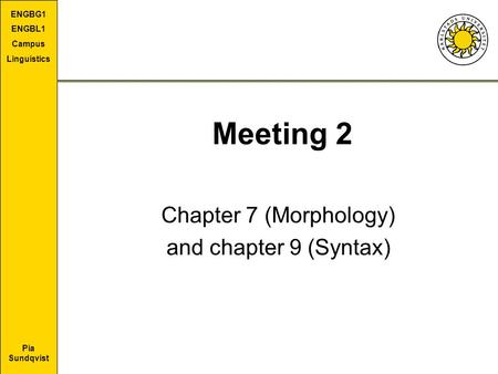 Pia Sundqvist ENGBG1 ENGBL1 Campus Linguistics Meeting 2 Chapter 7 (Morphology) and chapter 9 (Syntax)