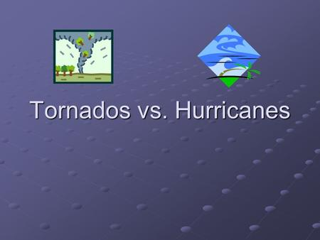Tornados vs. Hurricanes. WHAT DO HURRICANES AND TORNADOES HAVE IN COMMON? Low Pressure Low Pressure Strong Winds Strong Winds Hazardous to Life and Property.