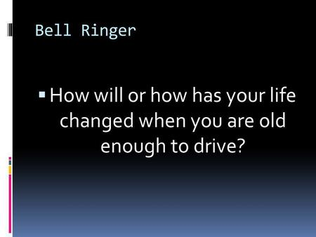 Bell Ringer  How will or how has your life changed when you are old enough to drive?