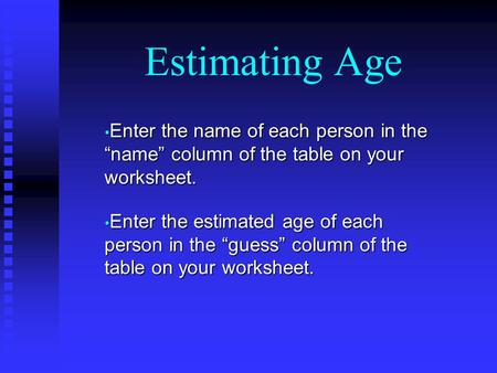 "Estimating Age Enter the name of each person in the ""name"" column of the table on your worksheet. Enter the name of each person in the ""name"" column of."