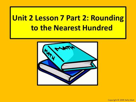 Unit 2 Lesson 7 Part 2: Rounding to the Nearest Hundred Copyright © 2009 Kelly Mott.