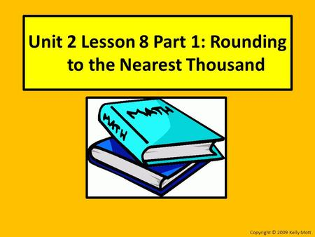 Unit 2 Lesson 8 Part 1: Rounding to the Nearest Thousand Copyright © 2009 Kelly Mott.