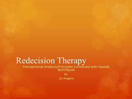 Redecision Therapy Transactional Analysis Principles Combined with Gestalt Techniques By Liz Gregory.