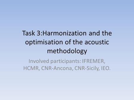 Task 3:Harmonization and the optimisation of the acoustic methodology Involved participants: IFREMER, HCMR, CNR-Ancona, CNR-Sicily, IEO.