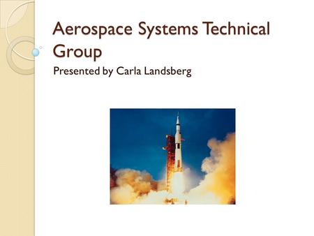 Aerospace Systems Technical Group Presented by Carla Landsberg.
