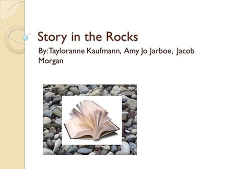 Story in the Rocks By: Tayloranne Kaufmann, Amy Jo Jarboe, Jacob Morgan.