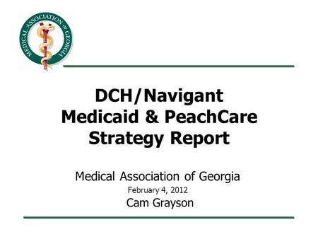 DCH/Navigant Medicaid & PeachCare Strategy Report Medical Association of Georgia February 4, 2012 Cam Grayson.
