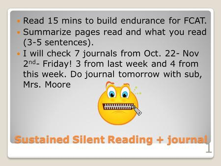 Sustained Silent Reading + journal Read 15 mins to build endurance for FCAT. Summarize pages read and what you read (3-5 sentences). I will check 7 journals.