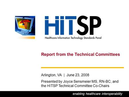 0 Report from the Technical Committees Arlington, VA | June 23, 2008 Presented by Joyce Sensmeier MS, RN-BC, and the HITSP Technical Committee Co-Chairs.