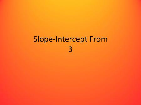 Slope-Intercept From 3. Goal Given a table of data, find an equation of the line in the y=mx+b form.