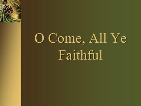 O Come, All Ye Faithful. Purpose of Christmas Carol Study To bring us out of our habit of mechanically singing without thinking To challenge us to see.