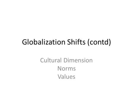 Globalization Shifts (contd) Cultural Dimension Norms Values.