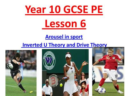 Year 10 GCSE PE Lesson 6 Arousel in sport Inverted U Theory and Drive Theory.