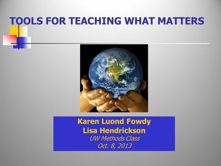 TOOLS FOR TEACHING WHAT MATTERS Karen Luond Fowdy Lisa Hendrickson UW Methods Class Oct. 8, 2013.