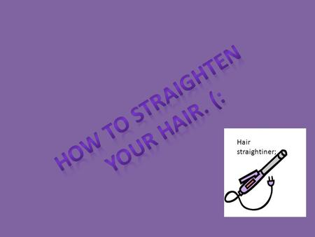 Hair straightiner;. 1.Hair Straightiner 2.Hair Brush 3.Bobby pins 4.Hair ties 5.Powerpoint 6.Mirror 7.A towel OR mat to put the hair straightiner on 8.A.