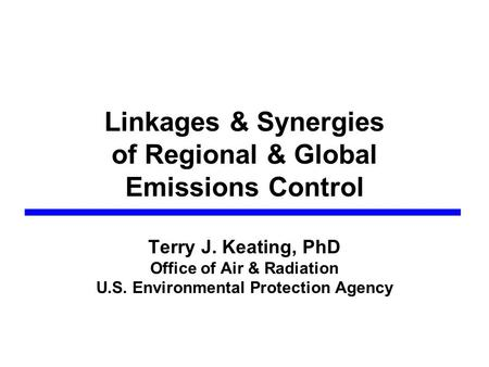 Linkages & Synergies of Regional & Global Emissions Control Terry J. Keating, PhD Office of Air & Radiation U.S. Environmental Protection Agency.