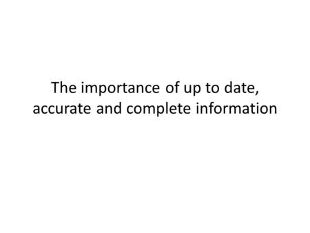 The importance of up to date, accurate and complete information.