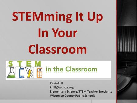 STEMming It Up In Your Classroom Kevin Hill Elementary Science/STEM Teacher Specialist Wicomico County Public Schools.