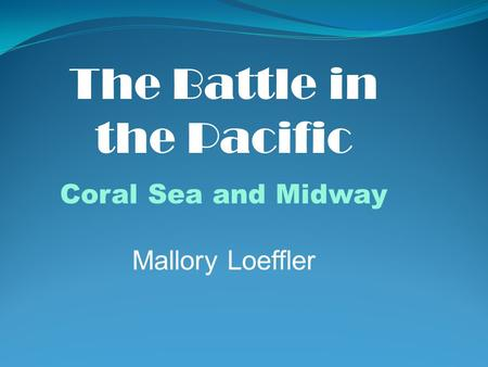 The Battle in the Pacific Coral Sea and Midway Mallory Loeffler.