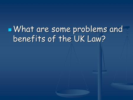 What are some problems and benefits of the UK Law? What are some problems and benefits of the UK Law?