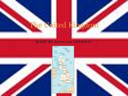 MADE BY SPENCER LOVRINIC The United Kingdom The map of the UK England is a very small country compared to other ones around the world. Capital: London.