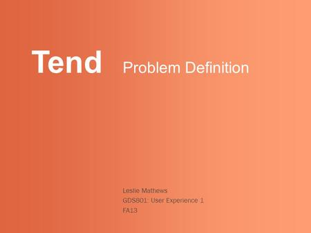 Tend Leslie Mathews GDS801: User Experience 1 FA13 Problem Definition.