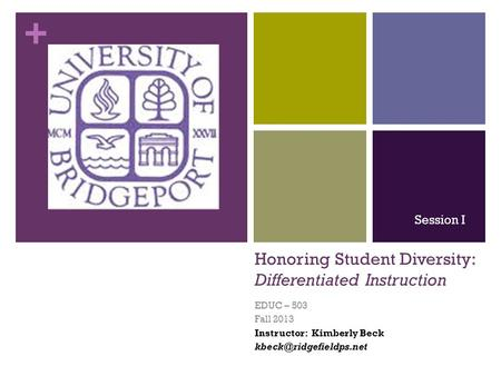 + Honoring Student Diversity: Differentiated Instruction EDUC – 503 Fall 2013 Instructor: Kimberly Beck Session I.