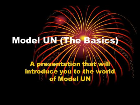 Model UN (The Basics) A presentation that will introduce you to the world of Model UN.