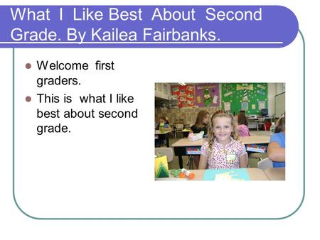 What I Like Best About Second Grade. By Kailea Fairbanks. Welcome first graders. This is what I like best about second grade.