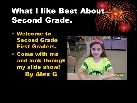 Welcome to Second Grade First Graders. Come with me and look through my slide show! What I like Best About Second Grade. By Alex G.