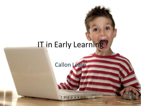 IT in Early Learning Callon Leam. Introduction Computers are a fact of every day life. Along with the rewards, dangers should be taught as well. IT is.