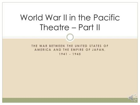 THE WAR BETWEEN THE UNITED STATES OF AMERICA AND THE EMPIRE OF JAPAN, 1941 - 1945 World War II in the Pacific Theatre – Part II.