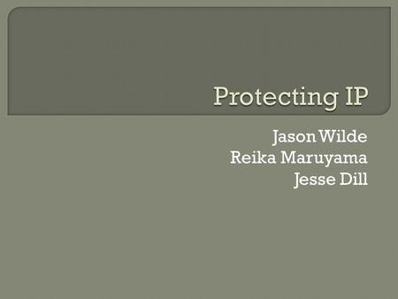 Jason Wilde Reika Maruyama Jesse Dill.  Definition of IP  Types of Protection IP  Importance of IP  10 Tips on Protecting IP  Current Events/Issues.