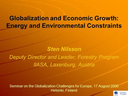 Forestry Program Globalization and Economic Growth: Energy and Environmental Constraints Sten Nilsson Deputy Director and Leader, Forestry Program IIASA,