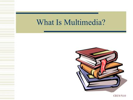What Is Multimedia? CECS 5110. What Is Multimedia?  Multimedia is a computer-based interactive communications process that incorporates text, graphics,