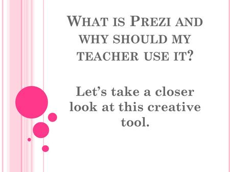 W HAT IS P REZI AND WHY SHOULD MY TEACHER USE IT ? Let's take a closer look at this creative tool.