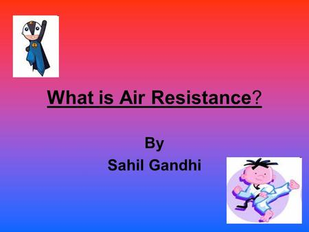 What is Air Resistance? By Sahil Gandhi Air Resistance is Air has particles in it. They are called atoms and molecules. When something moves in the air.