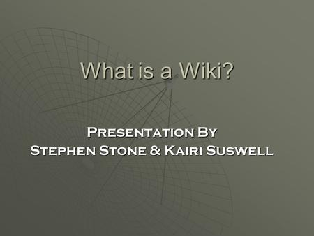 What is a Wiki? Presentation By Stephen Stone & Kairi Suswell.