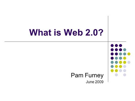 What is Web 2.0? Pam Furney June 2009. Once upon a time… A few of us published information on the internet Most of us used the internet to find information.