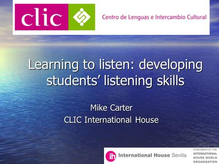 Learning to listen: developing students' listening skills Learning to listen: developing students' listening skills Mike Carter CLIC International House.