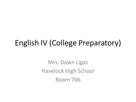 English IV (College Preparatory) Mrs. Dawn Ligas Havelock High School Room 706.