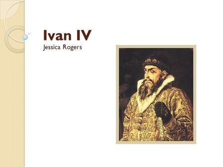 Ivan IV Jessica Rogers. Name Ivan IV is often called Ivan the Terrible for his cruel, strict demeanor. In Russia, he was called Ivan Grozny, which translates.