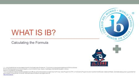 WHAT IS IB? Calculating the Formula J. L. Long Middle School is a candidate school* for the Middle Years Programme. This school is pursuing authorization.
