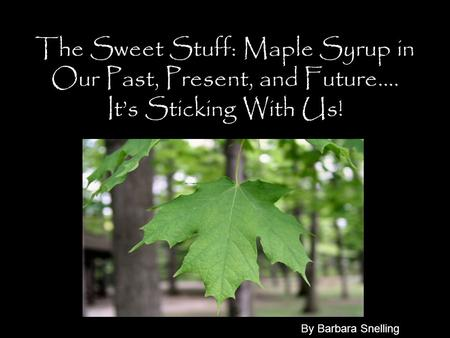 The Sweet Stuff: Maple Syrup in Our Past, Present, and Future…. It's Sticking With Us! By Barbara Snelling.